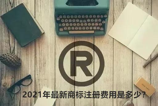 2021年最新商标注册费用是多少?
