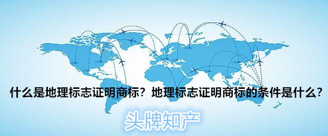 什么是地理标志证明商标?申请地理标志证明商标的条件是什么?